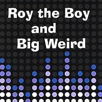 Roy the Boy & Big Weird