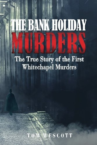 The Bank Holiday Murders: The True Story of the First Whitechapel Murders (Jack the Ripper) (Volume 1)