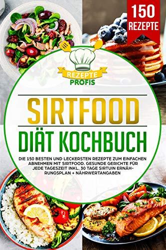 Sirtfood Diät Kochbuch: Die 150 besten und leckersten Rezepte zum einfachen Abnehmen mit Sirtfood. Gesunde Gerichte für jede Tageszeit inkl. 30 Tage Sirtuin Ernährungsplan + Nährwertangaben