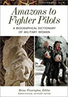 Amazons to Fighter Pilots: A Biographical Dictionary of Military Women