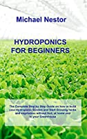 Hydroponics for Beginners: The Complete Step by Step Guide on how to build your Hydroponic System and Start Growing herbs and vegetables without Soil, at home and in your Greenhouse