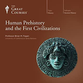 Human Prehistory and the First Civilizations                   Written by:                                                                                                                                 Brian M. Fagan,                                                                                        The Great Courses                               Narrated by:                                                                                                                                 Brian M. Fagan                      Length: 18 hrs and 10 mins     9 ratings     Overall 4.8