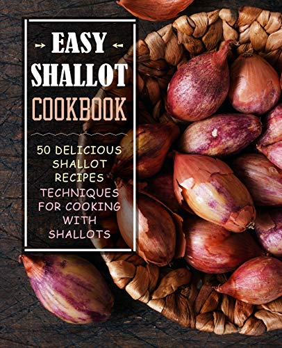 Easy Shallot Cookbook: 50 Delicious Shallot Recipes; Techniques for Cooking with Shallots (2nd...