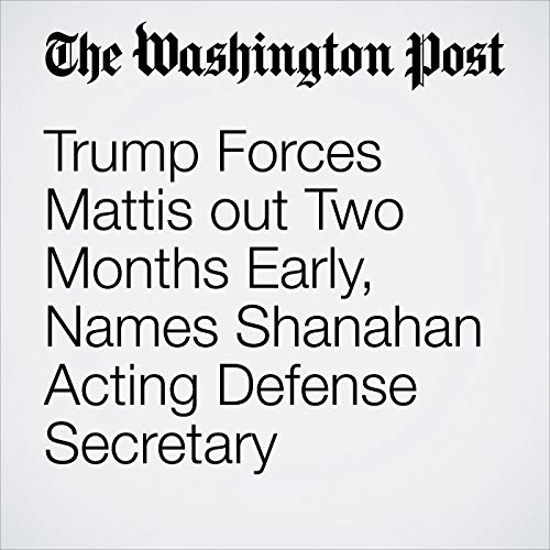 『Trump Forces Mattis out Two Months Early, Names Shanahan Acting Defense Secretary』のカバーアート