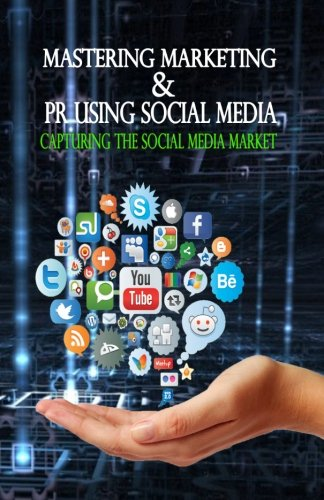 Mastering Marketing & PR using Social Media: Capturing the Social Media Market (Marketing to the Social Web, Band 1)