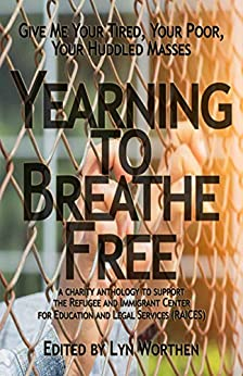 Yearning to Breathe Free: a Charity anthology supporting the Refugee and Immigrant Center for Education and Legal Services (RAICES) by [Lyn Worthen, Sam Schreiber, Michael Brueggeman, Barbara G.Tarn, James Matthew Byers, Brooke Warra, Diana Deverell, Kate Pavelle, Chris Abela, Erica Ruppert]