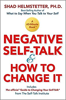 Negative Self-Talk and How to Change It by [Shad Helmstetter]