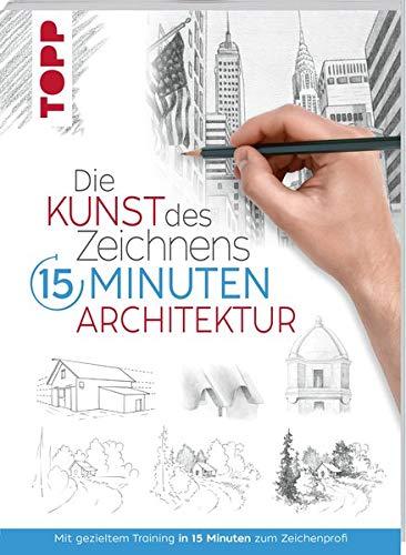 Die Kunst des Zeichnens 15 Minuten - Architektur: Mit gezieltem Training in 15 Minuten zum Zeichenprofi