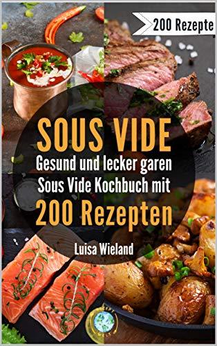 SOUS VIDE - gesund und lecker garen: Sous Video Kochbuch mit 200 Rezepten zum schonenden Garen. So gelingen Fleisch, Fisch und Co. Inkl. veganen & vegetarischen Rezepten für eine gesunde Ernährung