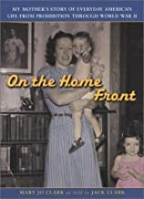 On the Home Front : My Mother's Story of Everyday American Life from Prohibition Through World War 2