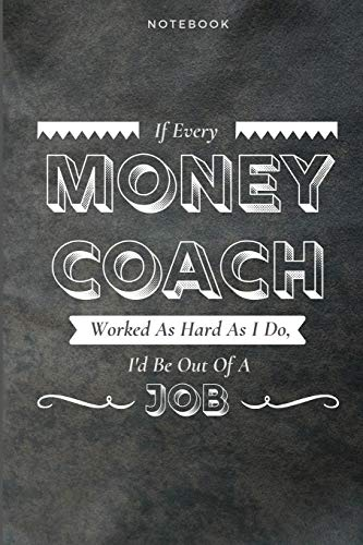 If Every Money Coach Worked As Hard As I Do, I'd Be Out Of A Job: Funny Daily Motivational Money Coach Journal Gift Softback Writing Diary Composition Book Notebook (6' x 9') 120 Lined Pages
