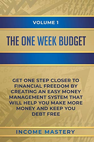 The One-Week Budget: Get One Step Closer to Financial Freedom by Creating an Easy Money Management System That Will Help You Make More Money and Keep You Debt Free Volume 1