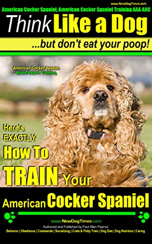 American Cocker Spaniel, American Cocker Spaniel Training AAA AKC | Think Like a Dog ~ But Don't Eat Your Poop! | American Cocker Spaniel Breed Expert ... American Cocker Spaniel (English Edition)