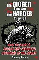 The Bigger They Are, The Harder They Fall: How to Fight a Bigger and Stronger Opponent in the Street by Sammy Franco(2014-06-03)