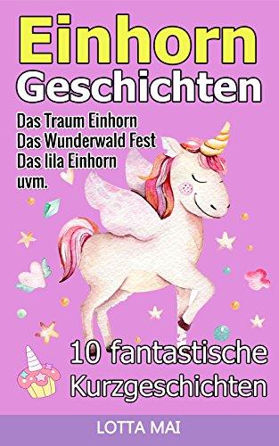 Einhorn-Geschichten: 10 fantastische Geschichten über Einhörner und ihre ganz eigene Magie (ab 5 Jahren)