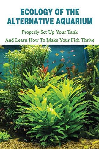 Ecology Of The Alternative Aquarium: Properly Set Up Your Tank & Learn How To Make Your Fish Thrive: Alternative Aquarium Books