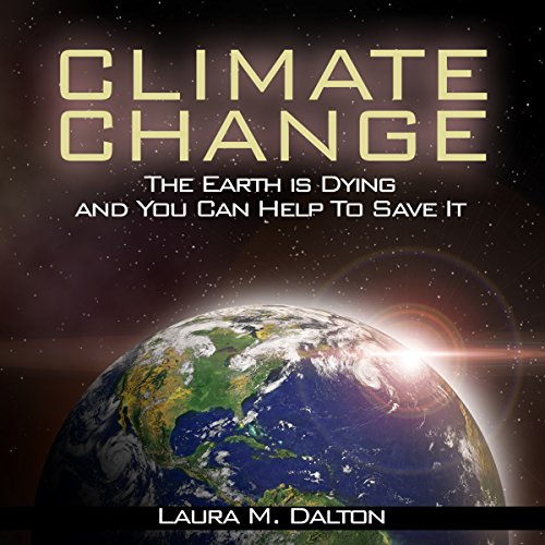 Climate Change     The Earth Is Dying and You Can Help to Save It              By:                                                                                                                                 Laura Dalton                               Narrated by:                                                                                                                                 Sylvia Rae                      Length: 1 hr and 18 mins     22 ratings     Overall 4.8
