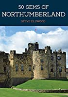 50 Gems of Northumberland: The History & Heritage of the Most Iconic Places