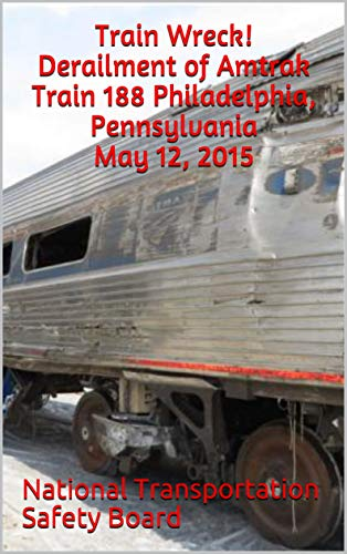 Train Wreck! Derailment of Amtrak Train 188 Philadelphia, Pennsylvania May 12, 2015 (English Edition)