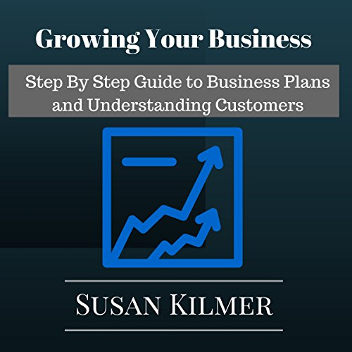 Growing Your Business: Step by Step Guide to Business Plans and Understanding Customers cover art