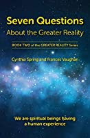 Seven Questions About The Greater Reality: We Are Spiritual Beings Having a Human Experience