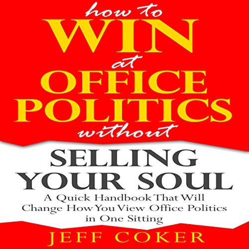 How to Win at Office Politics without Selling Your Soul: A Quick Handbook That Will Change How You View Office Politics in One Sitting audiobook cover art