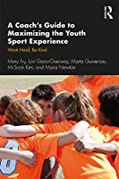 A Coach's Guide to Maximizing the Youth Sport Experience: Work Hard, Be Kind