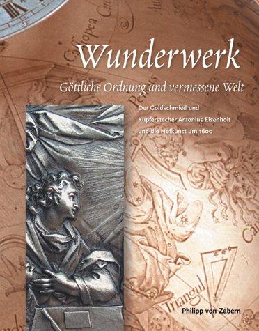 Wunderwerk. Göttliche Ordnung und vermessene Welt. Der Goldschmied und Kupferstecher Antonius Eisenhoit und die Hofkunst um 1600.