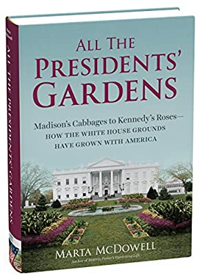 All the Presidents' Gardens: Madison's Cabbages to Kennedy's Roses?How the White House Grounds Have Grown with America