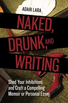 Naked, Drunk, and Writing: Shed Your Inhibitions and Craft a Compelling Memoir or Personal Essay by [Adair Lara]