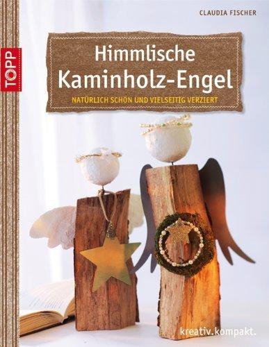 Himmlische Kaminholz-Engel: natürlich schön und vielseitig verziert von Claudia A Fischer (11....
