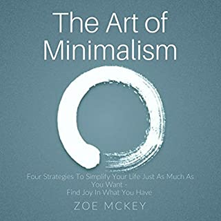 The Art of Minimalism     Four Strategies to Simplify Your Life Just as Much as You Want - Find Joy in What You Have              By:                                                                                                                                 Zoe McKey                               Narrated by:                                                                                                                                 Anna Doyle                      Length: 1 hr and 44 mins     Not rated yet     Overall 0.0