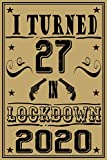 I turned 27 in Lockdown 2020 Notebook: Happy Birthday turning 27th Years Old Gift Ideas for Women, Men, Boy, Girl, friends, Cute Keepsake gifts ... journals & great alternative to a card