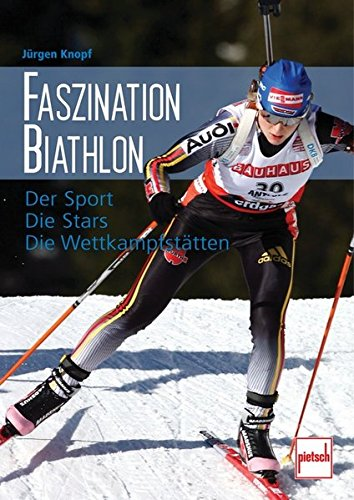 Faszination Biathlon: Der Sport - Die Stars - Die Wettkampfstätten