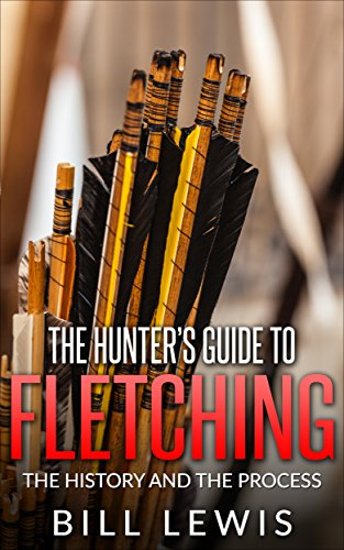 The Hunter's Guide to Fletching: the History and the Process (Lewis Hobby Series)