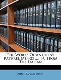 The Works of Anthony Raphael Mengs ...: Tr. from the Italian