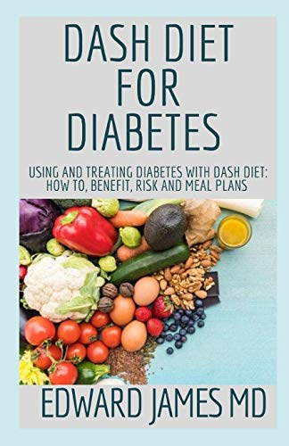 DASH DIET FOR DIABETES: Using And Treating Diabetes With Dash Diet: How To, Benefit, Risk And Meal Plans