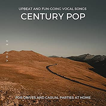 Century Pop - Upbeat And Fun-Going Vocal Songs For Drives And Casual Parties At Home, Vol. 22