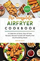 The Complete Air Fryer Cookbook 2021: A Collection of Quick, Easy Air Fryer Recipes, Reward Yourself with Healthy And Mouthwatering Meals!