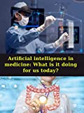 Artificial intelligence in medicine: What is it doing for us today? : Artificial Intelligence In Healthcare Artificial Intelligence in Medicine the Health ... in precision heal (English Edition)
