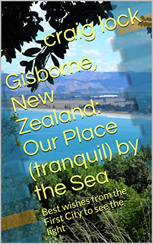 Gisborne, New Zealand: Our Place (tranquil) by the Sea: Best wishes from the First City to see the light (Jenny's Photographic Journey and My journey through the lens of my camera Book 3)