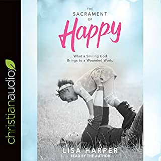 The Sacrament of Happy     What a Smiling God Brings to a Wounded World              By:                                                                                                                                 Lisa Harper                               Narrated by:                                                                                                                                 Lisa Harper                      Length: 3 hrs and 50 mins     136 ratings     Overall 4.9