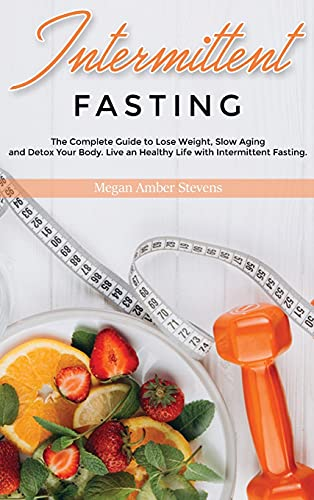 Intermittent Fasting: The Complete Guide to Lose Weight, Slow Aging and Detox Your Body. Live an Healthy Life with Intermittent Fasting.