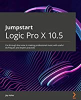 Jumpstart Logic Pro X 10.5: Cut through the noise in making professional music with useful techniques and expert practices Front Cover