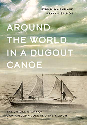 Around the World in a Dugout Canoe: The Untold Story of Captain John Voss and the Tilikum