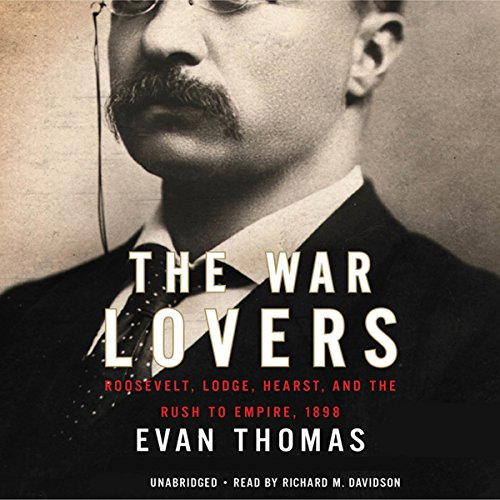 The War Lovers     Roosevelt, Lodge, Hearst, and the Rush to Empire, 1898              By:                                                                                                                                 Evan Thomas                               Narrated by:                                                                                                                                 Richard Davidson                      Length: 14 hrs and 1 min     54 ratings     Overall 4.2