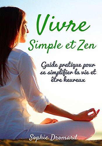 Vivre simple et zen : Guide pratique pour se simplifier la vie et être heureux (French Edition)