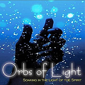 Orbs of Light- Soaking in the Light of the Spirit