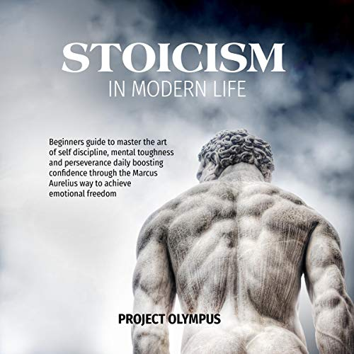 Stoicism in Modern Life: Beginners Guide to Master the Art of Self Discipline, Mental Toughness and Perseverance Daily Boosting Confidence Through the Marcus Aurelius Way to Achieve Emotional Freedom audiobook cover art