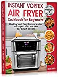 Instant Vortex Air Fryer Cookbook for Beginners: Healthy and Easy Instant Vortex Air Fryer Oven Recipes for Smart people. (Instant Pot Air Fryer Cookbook 2)